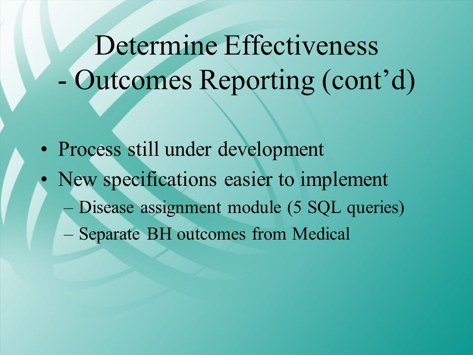 Determine Effectiveness - Outcomes Reporting (contd) Process still under development New specifications easier to implement –Disease assignment module