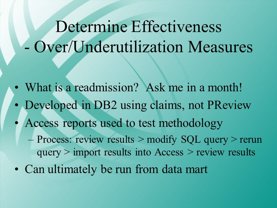 Determine Effectiveness - Over/Underutilization Measures What is a readmission? Ask me in a month! Developed in DB2 using claims, not PReview Access r