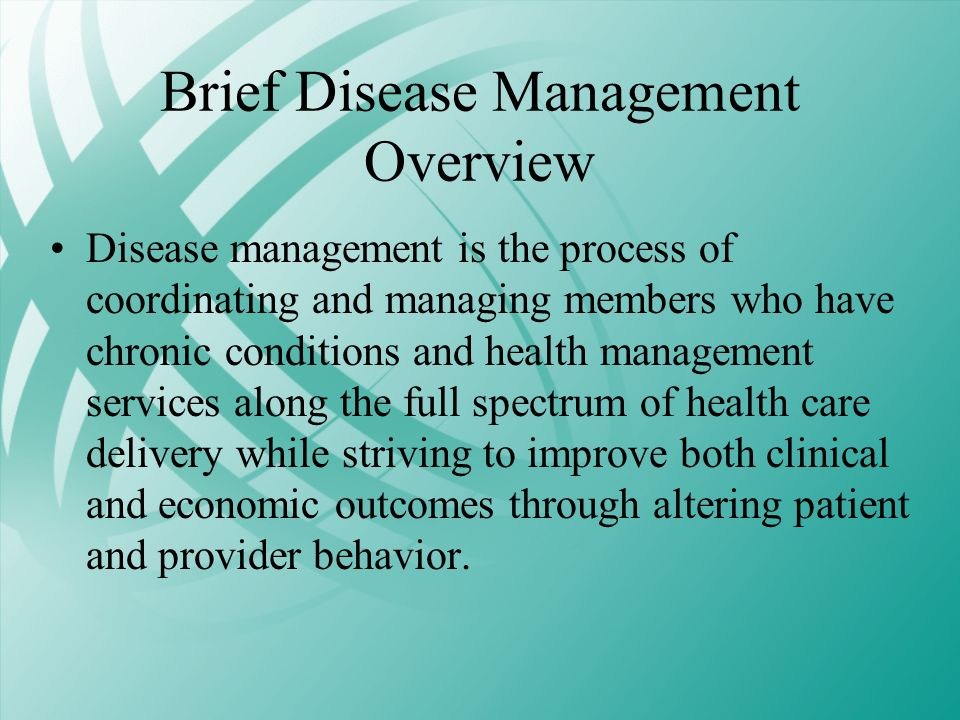Brief Disease Management Overview Disease management is the process of coordinating and managing members who have chronic conditions and health manage