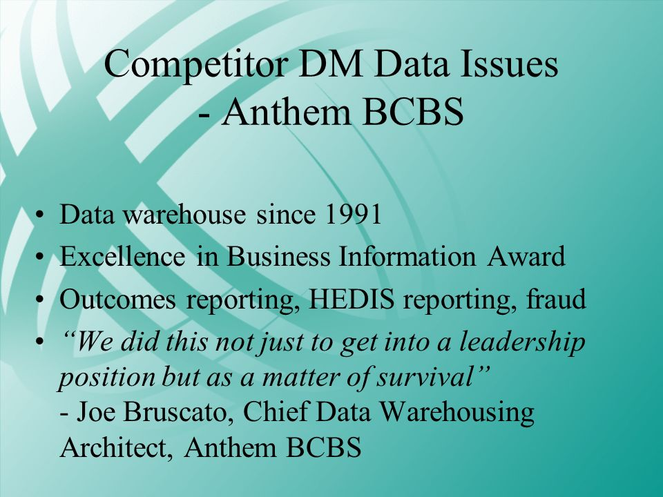 Competitor DM Data Issues - Anthem BCBS Data warehouse since 1991 Excellence in Business Information Award Outcomes reporting, HEDIS reporting, fraud