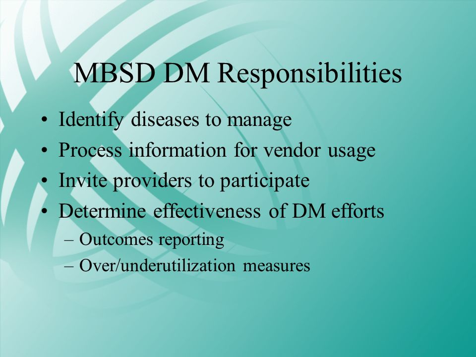 MBSD DM Responsibilities Identify diseases to manage Process information for vendor usage Invite providers to participate Determine effectiveness of D