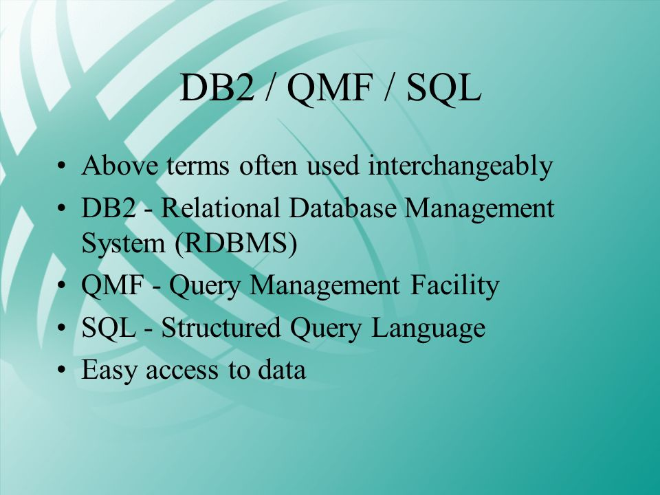 DB2 / QMF / SQL Above terms often used interchangeably DB2 - Relational Database Management System (RDBMS) QMF - Query Management Facility SQL - Struc