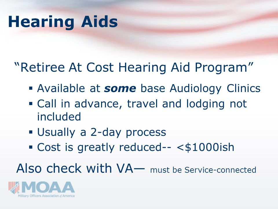 Hearing Aids Retiree At Cost Hearing Aid Program Available at some base Audiology Clinics Call in advance, travel and lodging not included Usually a 2
