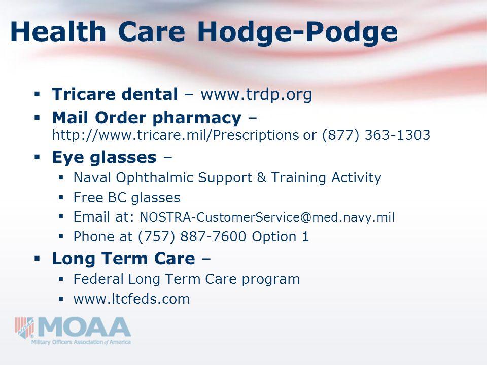 Health Care Hodge-Podge Tricare dental – www.trdp.org Mail Order pharmacy – http://www.tricare.mil/Prescriptions or (877) 363-1303 Eye glasses – Naval