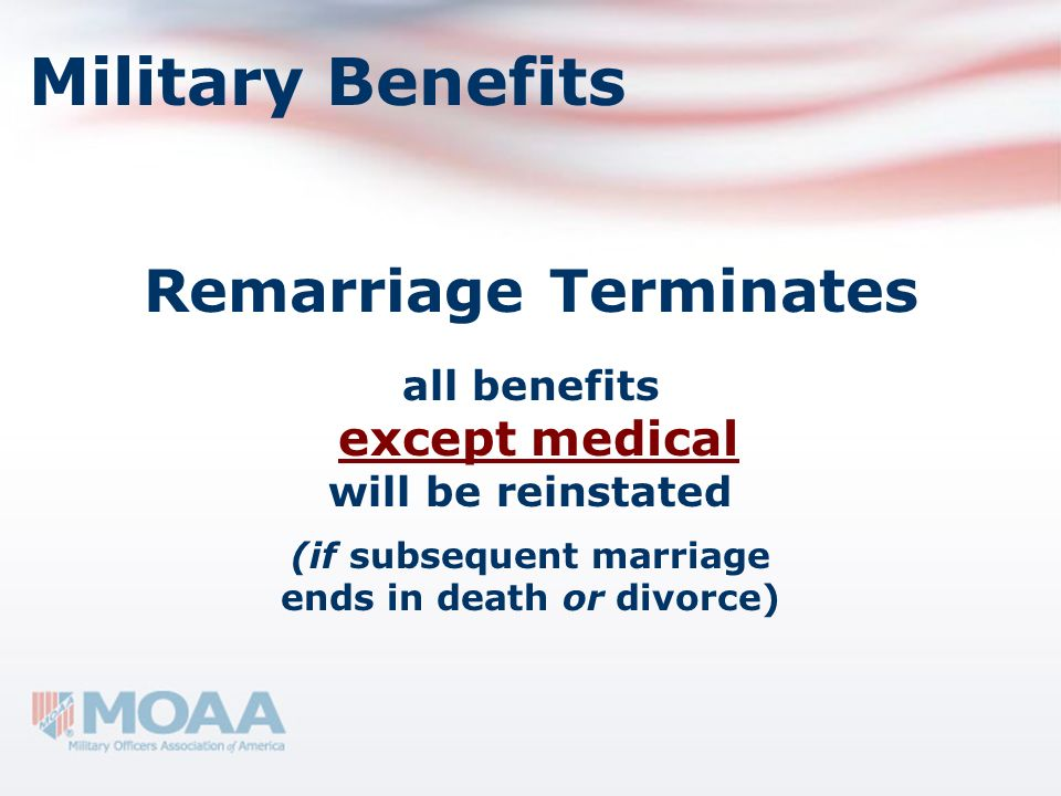 Military Benefits Remarriage Terminates all benefits except medical will be reinstated (if subsequent marriage ends in death or divorce)