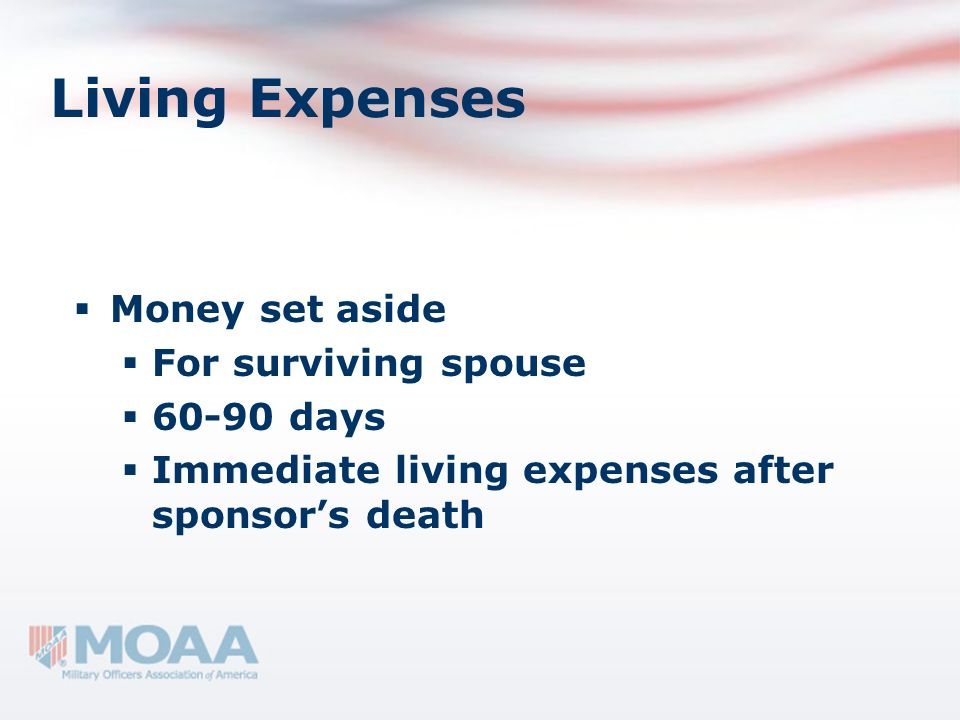 Living Expenses Money set aside For surviving spouse 60-90 days Immediate living expenses after sponsors death