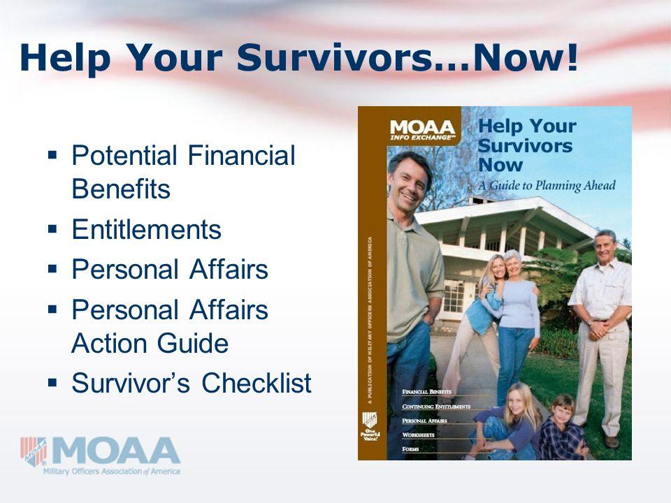 Help Your Survivors…Now! Potential Financial Benefits Entitlements Personal Affairs Personal Affairs Action Guide Survivors Checklist