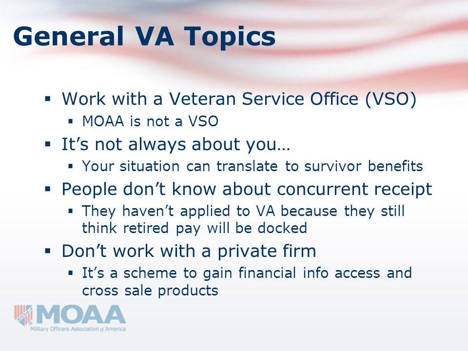 General VA Topics Work with a Veteran Service Office (VSO) MOAA is not a VSO Its not always about you… Your situation can translate to survivor benefi