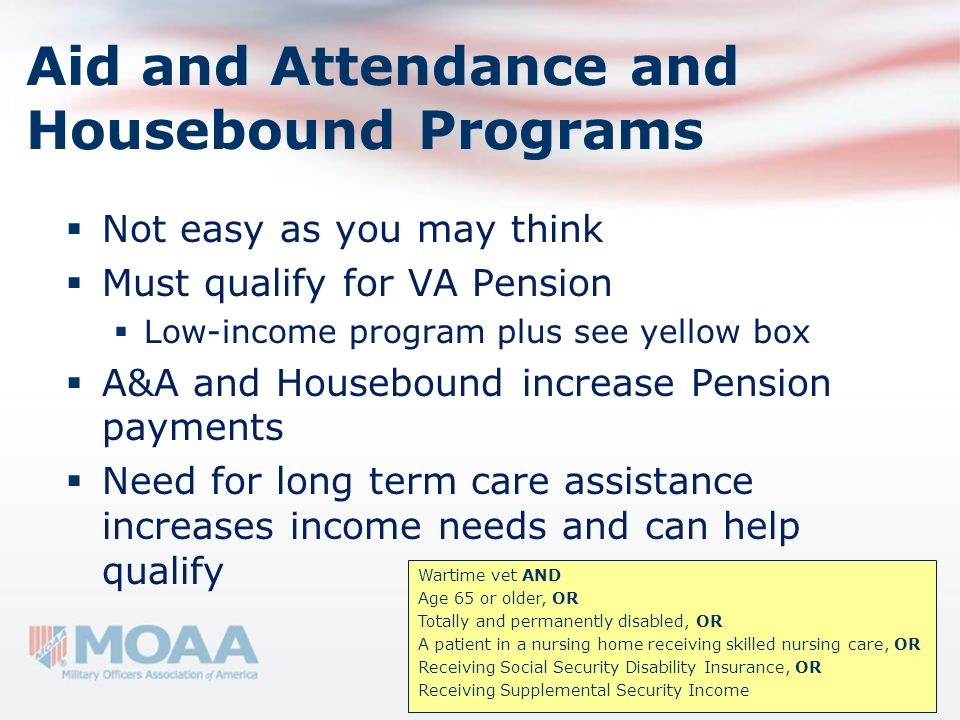 Aid and Attendance and Housebound Programs Not easy as you may think Must qualify for VA Pension Low-income program plus see yellow box A&A and Houseb
