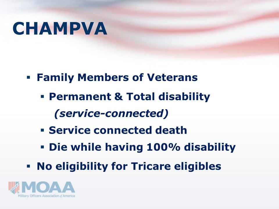 CHAMPVA Family Members of Veterans Permanent & Total disability (service-connected) Service connected death Die while having 100% disability No eligib