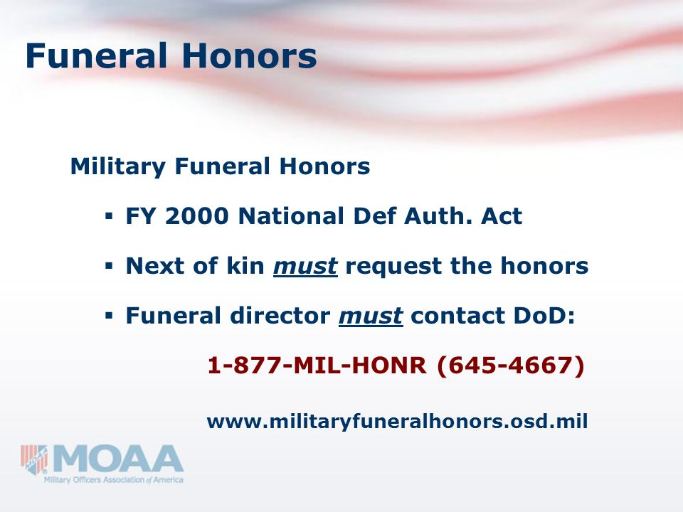 Funeral Honors Military Funeral Honors FY 2000 National Def Auth. Act Next of kin must request the honors Funeral director must contact DoD: 1-877-MIL