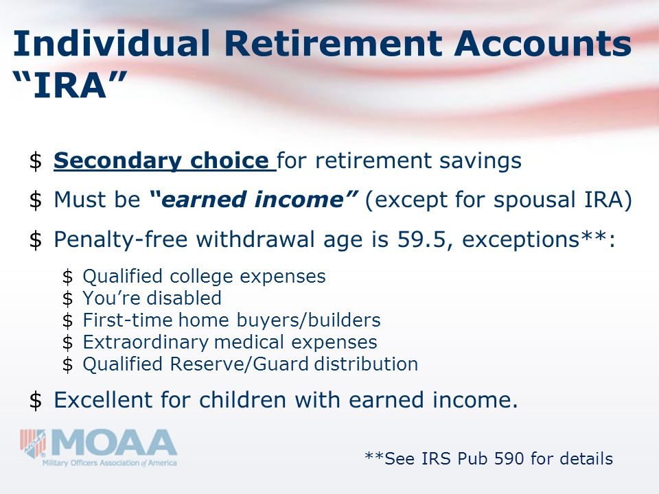 Individual Retirement Accounts IRA $Secondary choice for retirement savings $Must be earned income (except for spousal IRA) $Penalty-free withdrawal a
