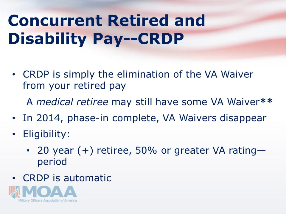 Concurrent Retired and Disability Pay--CRDP CRDP is simply the elimination of the VA Waiver from your retired pay A medical retiree may still have som