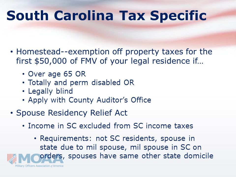 South Carolina Tax Specific Homestead--exemption off property taxes for the first $50,000 of FMV of your legal residence if… Over age 65 OR Totally an