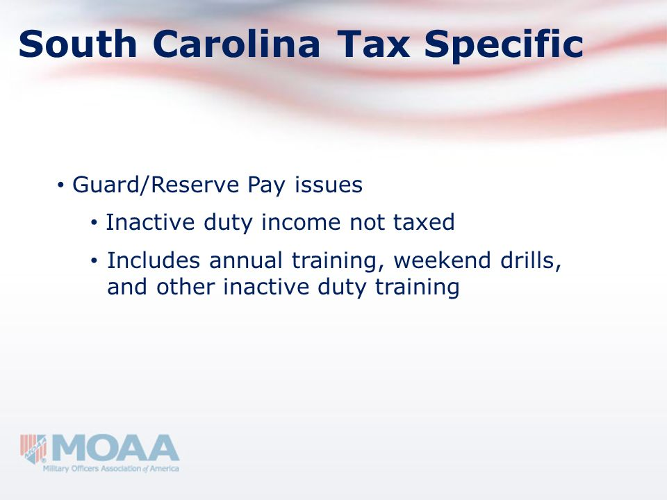 Guard/Reserve Pay issues Inactive duty income not taxed Includes annual training, weekend drills, and other inactive duty training South Carolina Tax