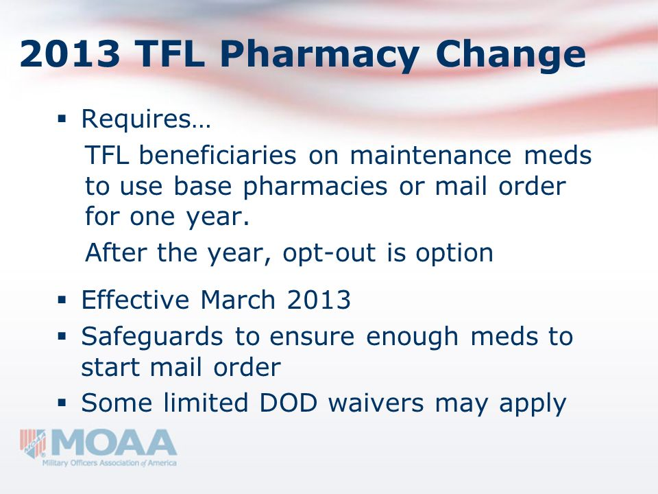 2013 TFL Pharmacy Change Requires… TFL beneficiaries on maintenance meds to use base pharmacies or mail order for one year. After the year, opt-out is