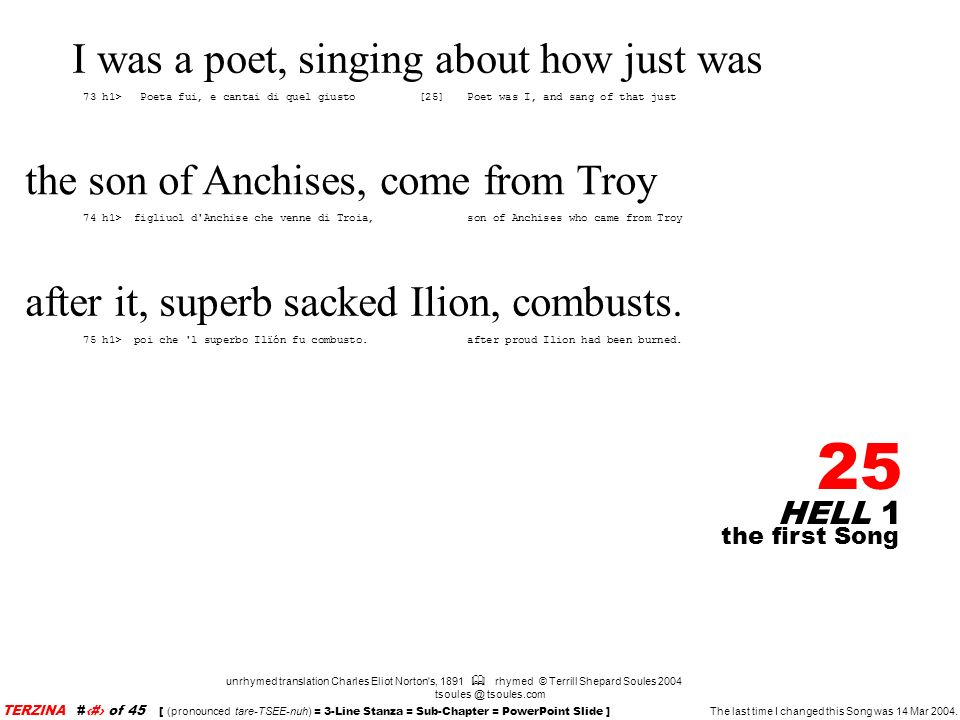 unrhymed translation Charles Eliot Norton s, 1891 rhymed © Terrill Shepard Soules 2004 tsoules.com the first Song TERZINA #25 of 45 [ (pronounced tare-TSEE-nuh) = 3-Line Stanza = Sub-Chapter = PowerPoint Slide ] The last time I changed this Song was 14 Mar 2004.