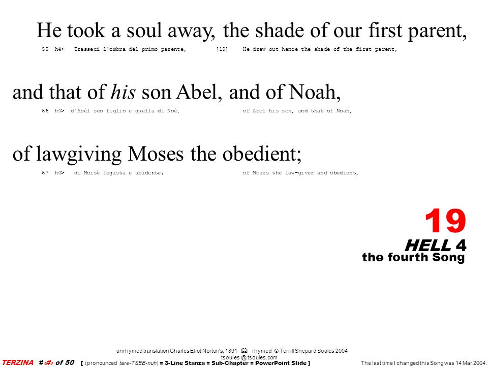 HELL 4 19 unrhymed translation Charles Eliot Norton s, 1891 rhymed © Terrill Shepard Soules 2004 tsoules @ tsoules.com the fourth Song TERZINA #19 of 50 [ (pronounced tare-TSEE-nuh) = 3-Line Stanza = Sub-Chapter = PowerPoint Slide ] The last time I changed this Song was 14 Mar 2004.