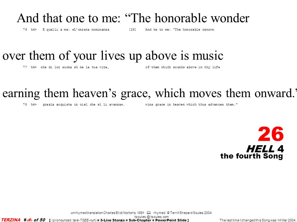 HELL 4 26 unrhymed translation Charles Eliot Norton s, 1891 rhymed © Terrill Shepard Soules 2004 tsoules @ tsoules.com the fourth Song TERZINA #26 of 50 [ (pronounced tare-TSEE-nuh) = 3-Line Stanza = Sub-Chapter = PowerPoint Slide ] The last time I changed this Song was 14 Mar 2004.