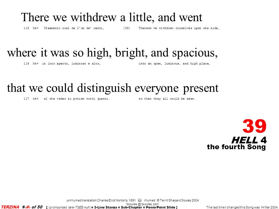 HELL 4 39 unrhymed translation Charles Eliot Norton s, 1891 rhymed © Terrill Shepard Soules 2004 tsoules @ tsoules.com the fourth Song TERZINA #39 of 50 [ (pronounced tare-TSEE-nuh) = 3-Line Stanza = Sub-Chapter = PowerPoint Slide ] The last time I changed this Song was 14 Mar 2004.