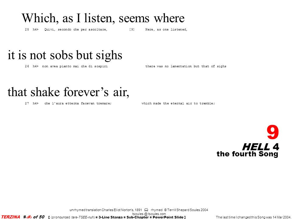 HELL 4 9 unrhymed translation Charles Eliot Norton s, 1891 rhymed © Terrill Shepard Soules 2004 tsoules.com the fourth Song TERZINA #9 of 50 [ (pronounced tare-TSEE-nuh) = 3-Line Stanza = Sub-Chapter = PowerPoint Slide ] The last time I changed this Song was 14 Mar 2004.