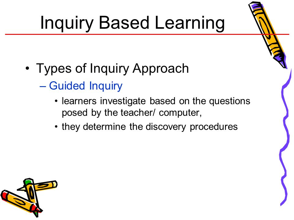 Inquiry Based Learning Types of Inquiry Approach –Guided Inquiry learners investigate based on the questions posed by the teacher/ computer, they dete