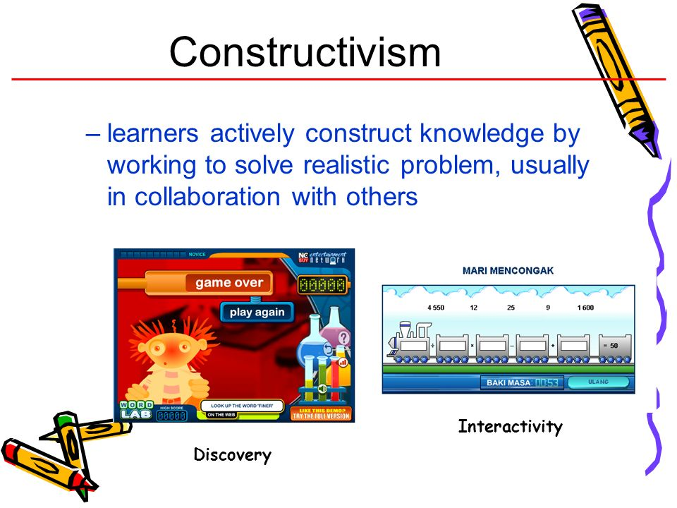 Constructivism –learners actively construct knowledge by working to solve realistic problem, usually in collaboration with others Interactivity Discov