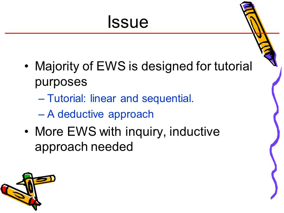 Issue Majority of EWS is designed for tutorial purposes –Tutorial: linear and sequential. –A deductive approach More EWS with inquiry, inductive appro