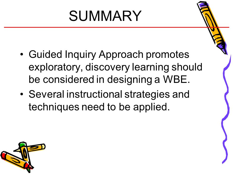 SUMMARY Guided Inquiry Approach promotes exploratory, discovery learning should be considered in designing a WBE. Several instructional strategies and