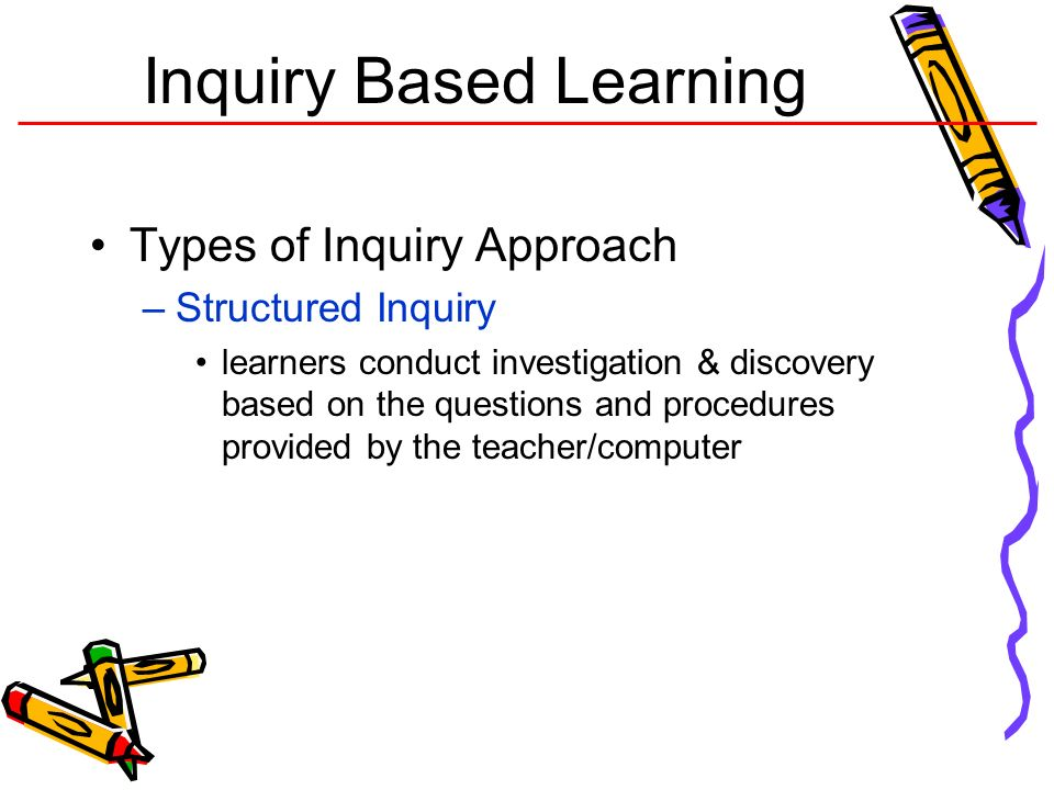 Inquiry Based Learning Types of Inquiry Approach –Structured Inquiry learners conduct investigation & discovery based on the questions and procedures