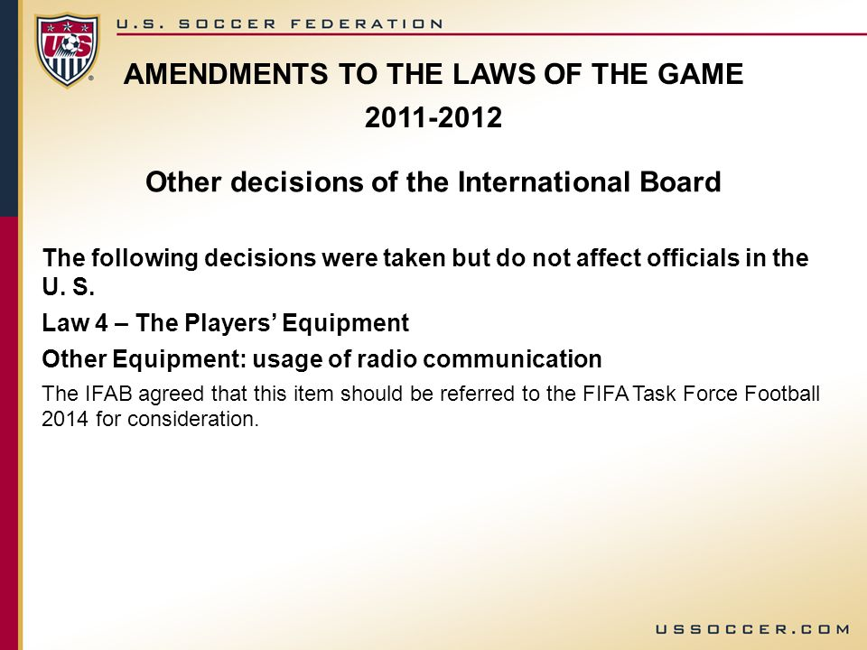 AMENDMENTS TO THE LAWS OF THE GAME 2011-2012 Other decisions of the International Board The following decisions were taken but do not affect officials