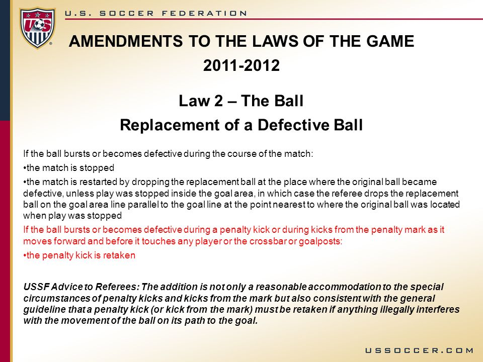 AMENDMENTS TO THE LAWS OF THE GAME 2011-2012 Law 2 – The Ball Replacement of a Defective Ball If the ball bursts or becomes defective during the cours