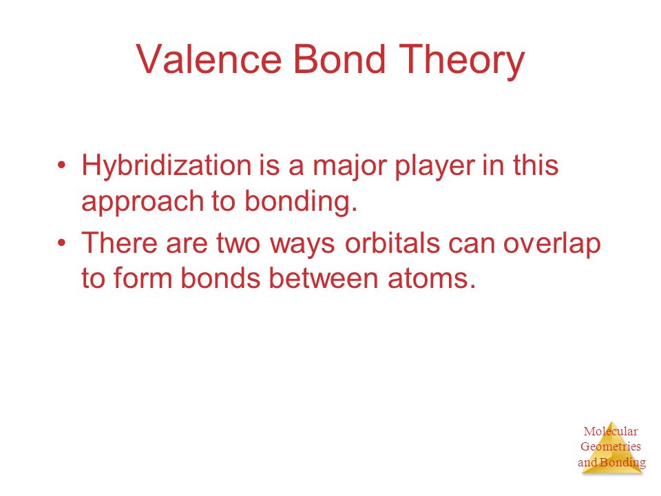 Molecular Geometries and Bonding Valence Bond Theory Hybridization is a major player in this approach to bonding.