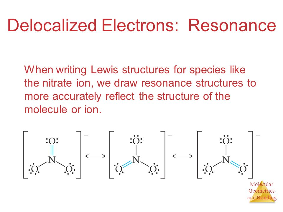 Molecular Geometries and Bonding Delocalized Electrons: Resonance When writing Lewis structures for species like the nitrate ion, we draw resonance structures to more accurately reflect the structure of the molecule or ion.