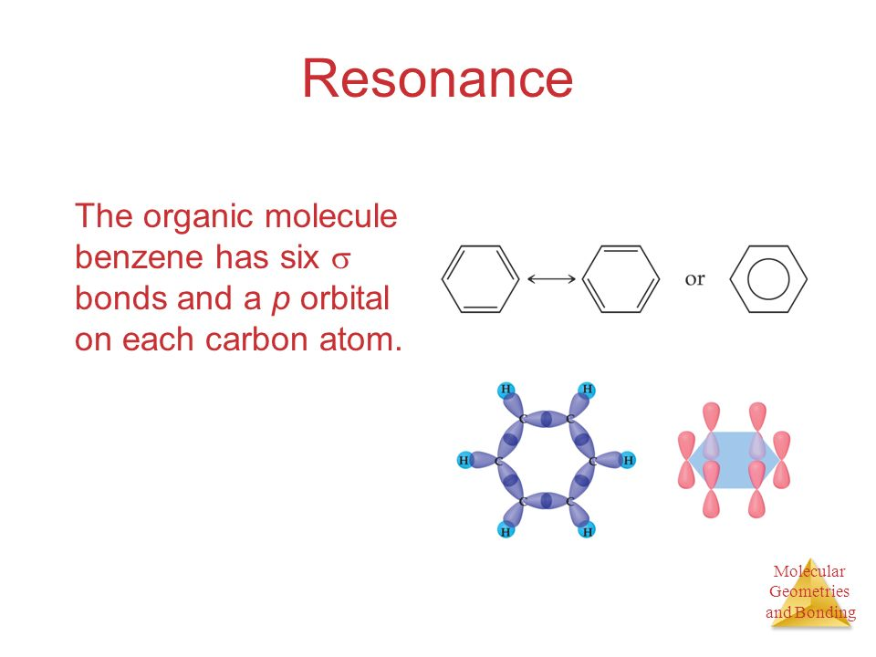 Molecular Geometries and Bonding Resonance The organic molecule benzene has six bonds and a p orbital on each carbon atom.