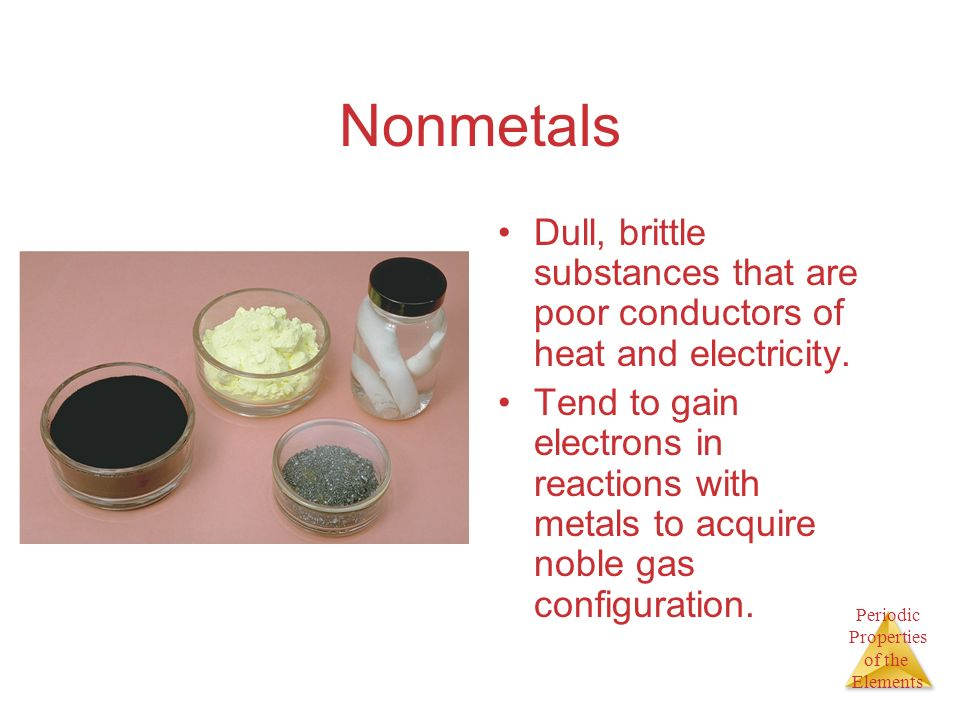 Periodic Properties of the Elements Nonmetals Dull, brittle substances that are poor conductors of heat and electricity. Tend to gain electrons in rea