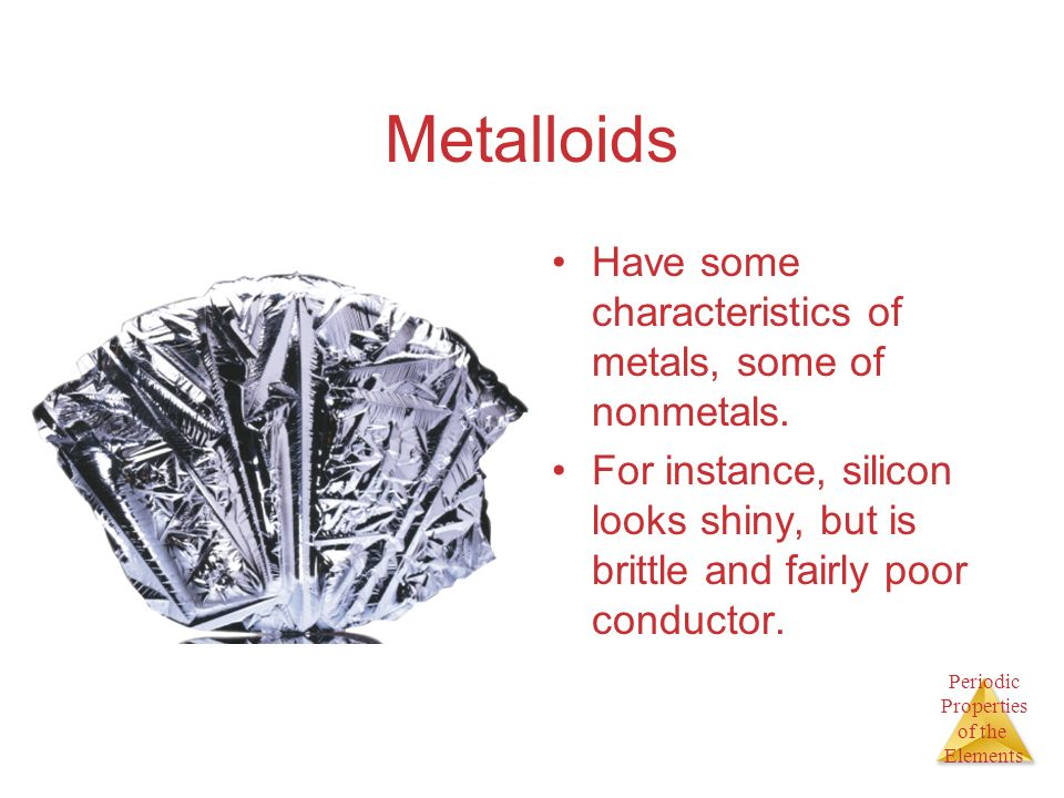 Periodic Properties of the Elements Metalloids Have some characteristics of metals, some of nonmetals. For instance, silicon looks shiny, but is britt