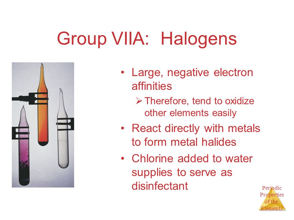 Periodic Properties of the Elements Group VIIA: Halogens Large, negative electron affinities Therefore, tend to oxidize other elements easily React di