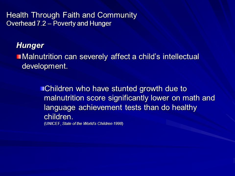 Health Through Faith and Community Overhead 7.2 – Poverty and Hunger Hunger Malnutrition can severely affect a childs intellectual development. Childr