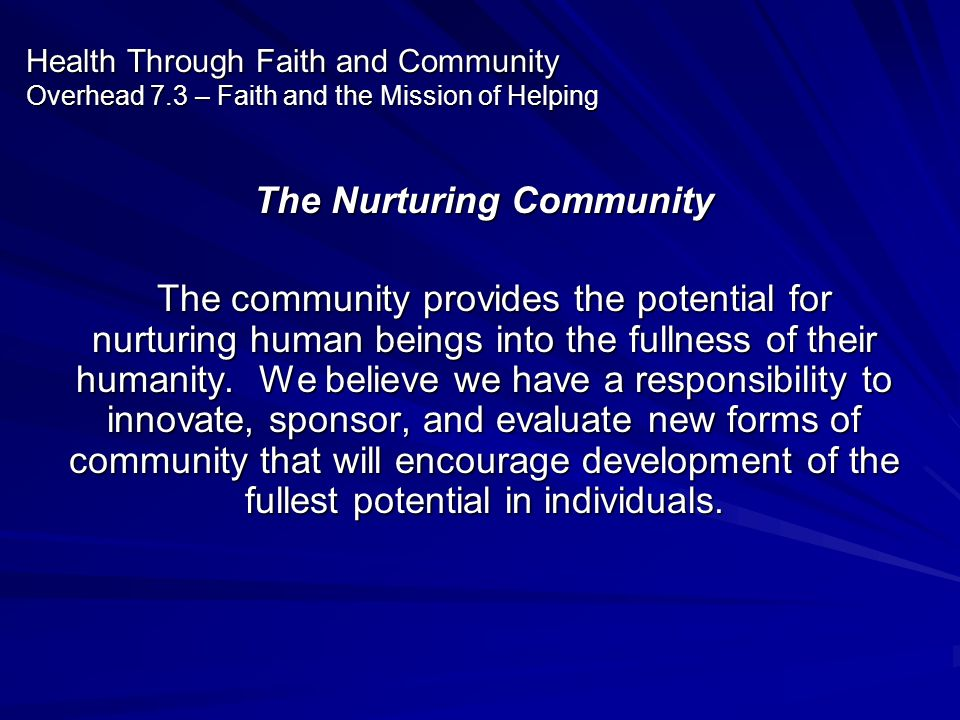 Health Through Faith and Community Overhead 7.3 – Faith and the Mission of Helping The Nurturing Community The community provides the potential for nu