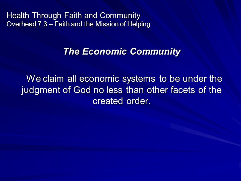 Health Through Faith and Community Overhead 7.3 – Faith and the Mission of Helping The Economic Community We claim all economic systems to be under th