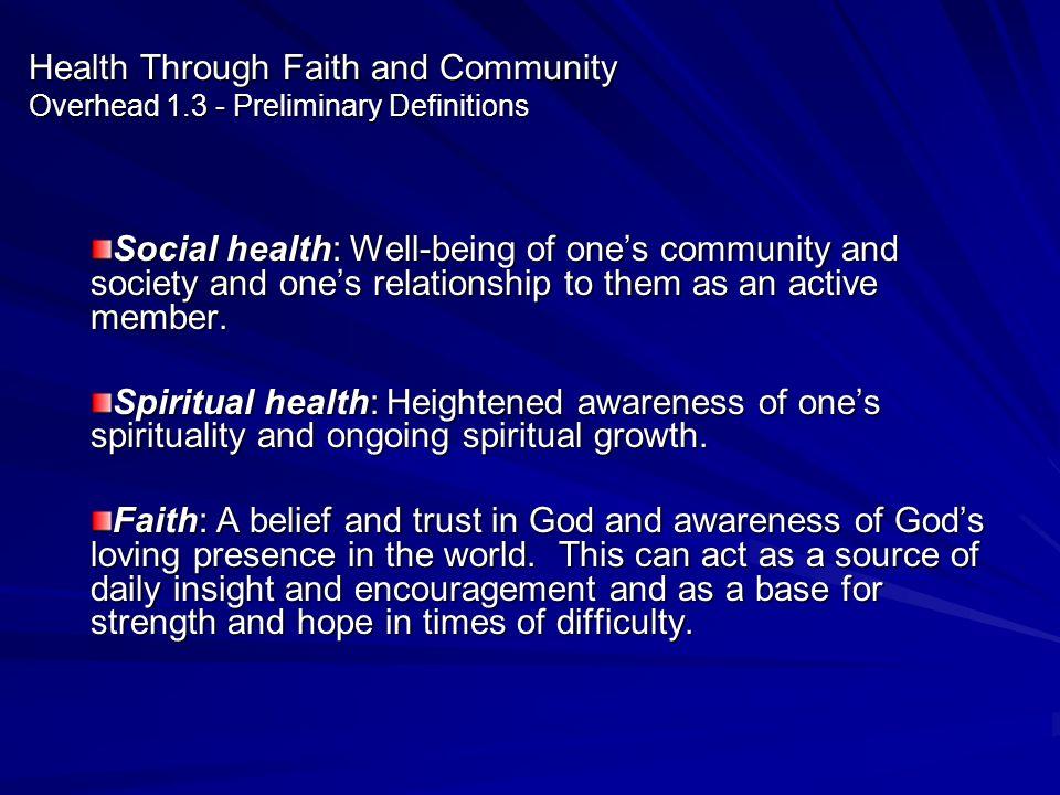 Health Through Faith and Community Overhead 1.3 - Preliminary Definitions Social health: Well-being of ones community and society and ones relationshi