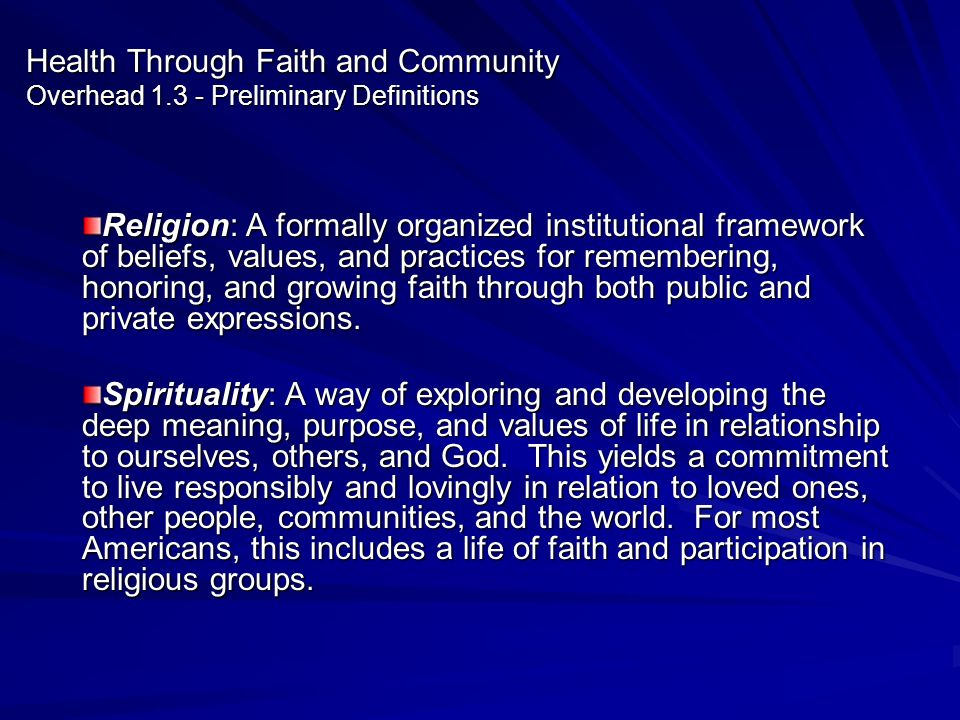 Health Through Faith and Community Overhead 1.3 - Preliminary Definitions Religion: A formally organized institutional framework of beliefs, values, a