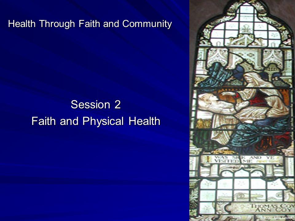 Session 2 Faith and Physical Health Health Through Faith and Community © 2001 Aaron Ketchell