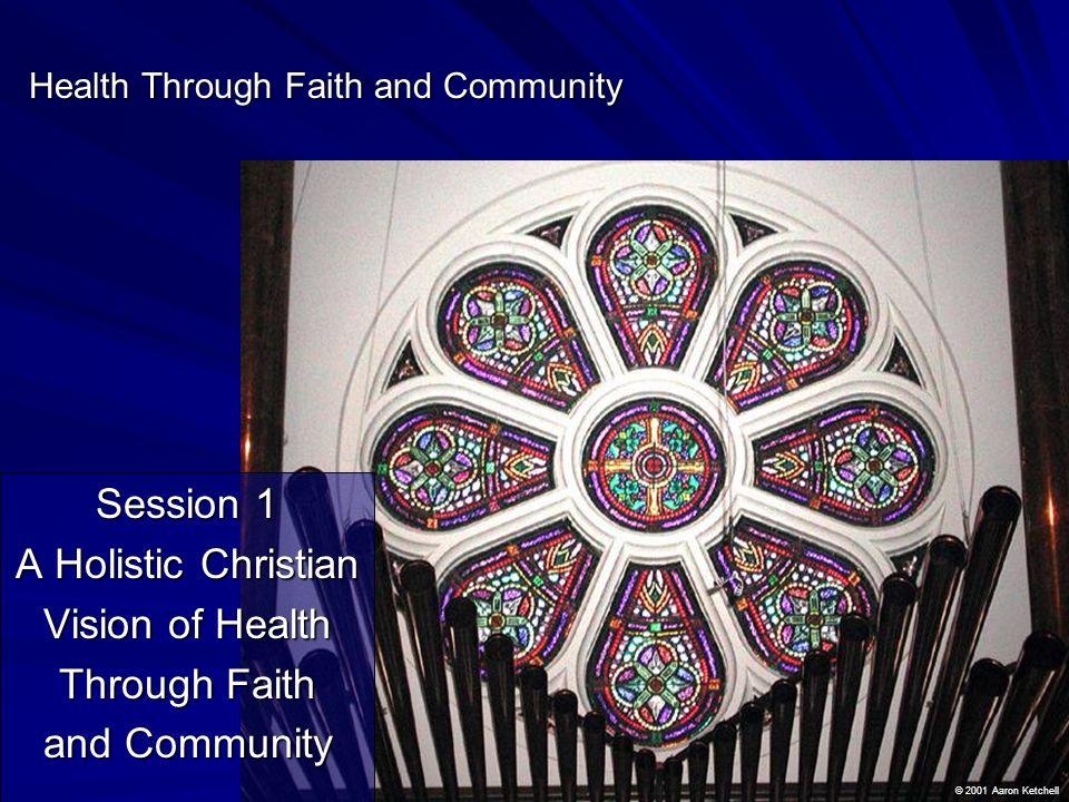 Health Through Faith and Community Session 1 A Holistic Christian Vision of Health Through Faith and Community © 2001 Aaron Ketchell