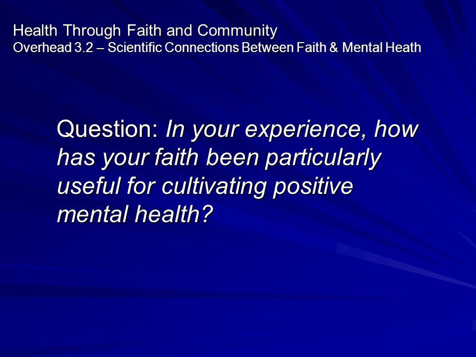 Health Through Faith and Community Overhead 3.2 – Scientific Connections Between Faith & Mental Heath Question: In your experience, how has your faith