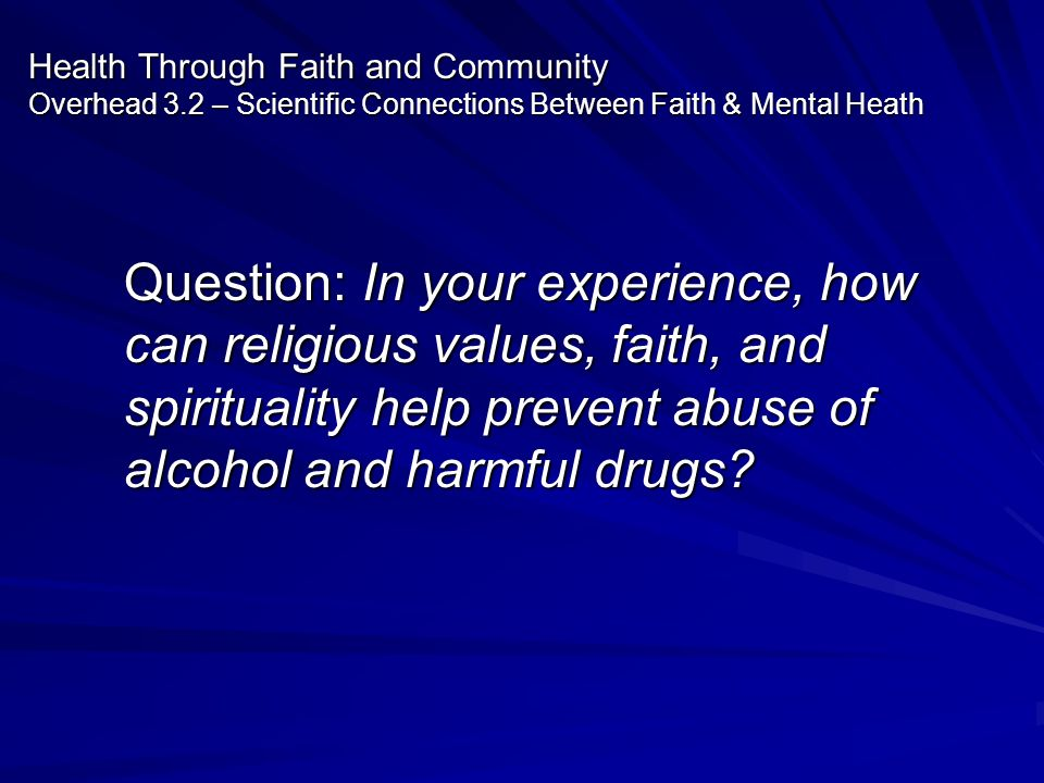 Health Through Faith and Community Overhead 3.2 – Scientific Connections Between Faith & Mental Heath Question: In your experience, how can religious