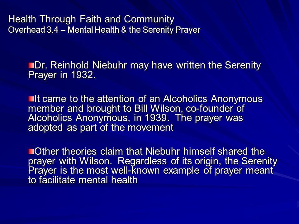 Health Through Faith and Community Overhead 3.4 – Mental Health & the Serenity Prayer Dr. Reinhold Niebuhr may have written the Serenity Prayer in 193