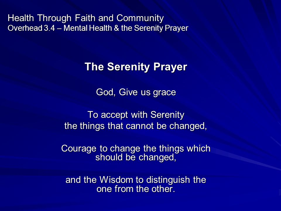 The Serenity Prayer God, Give us grace To accept with Serenity the things that cannot be changed, Courage to change the things which should be changed