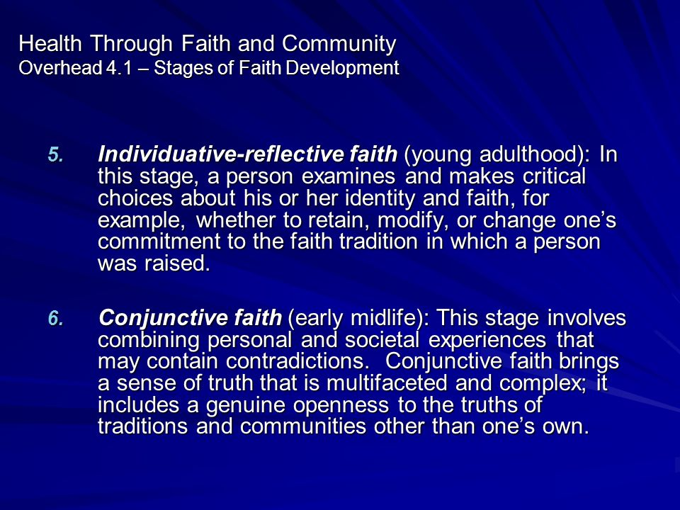 Health Through Faith and Community Overhead 4.1 – Stages of Faith Development 5. Individuative-reflective faith (young adulthood): In this stage, a pe